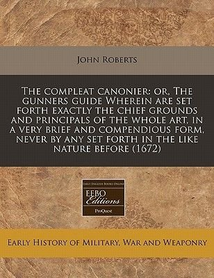The Compleat Canonier - Or, the Gunners Guide Wherein Are Set Forth Exactly the Chief Grounds and Principals of the Whole Art,...