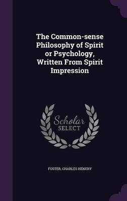 The Common-Sense Philosophy of Spirit or Psychology, Written from Spirit Impression (Hardcover): Charles Henery Foster