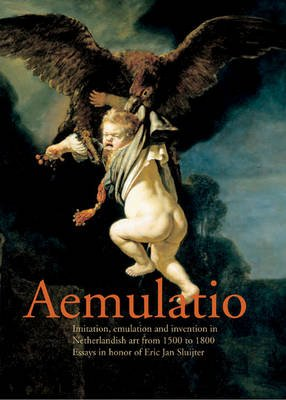 Aemulatio: Essays in Honor of Erik Jan Sluijter (Hardcover): Anton W.A. Boschloo, Jacquelyn N. Coutre, Stephanie S Dickey
