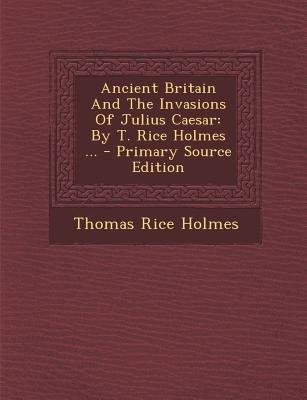 Ancient Britain and the Invasions of Julius Caesar - By T. Rice Holmes ... - Primary Source Edition (Paperback): Thomas Rice...