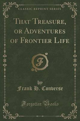 That Treasure, or Adventures of Frontier Life (Classic Reprint) (Paperback): Frank H. Converse
