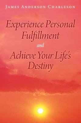 Experience Personal Fulfillment and Achieve Your Life's Destiny (Paperback): James Anderson Charleson