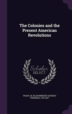 The Colonies and the Present American Revolutions (Hardcover): M De 1759-1837 Pradt