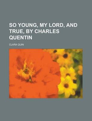 So Young, My Lord, and True, by Charles Quentin (Paperback): Clara Quin