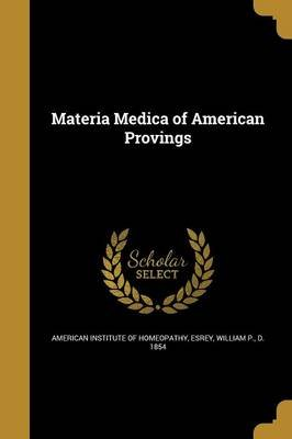Materia Medica of American Provings (Paperback): American Institute of Homeopathy, William P D 1854 Esrey