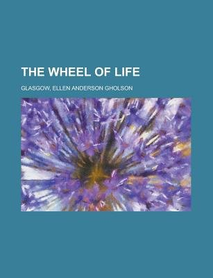The Wheel of Life (Paperback): Ellen Anderson Gholson Glasgow