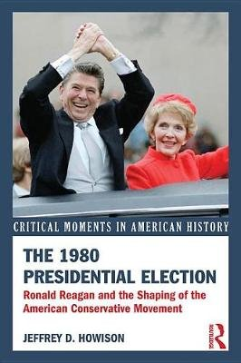 The 1980 Presidential Election - Ronald Reagan and the Shaping of the American Conservative Movement (Electronic book text):...