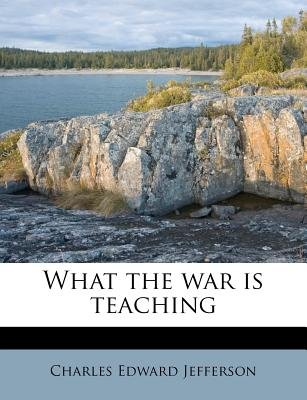 What the War Is Teaching (Paperback): Charles Edward Jefferson
