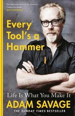 Every Tool's A Hammer - Life Is What You Make It (Hardcover): Adam Savage