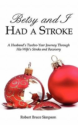 Betsy and I Had a Stroke - A Husband's Twelve-Year Journey Through His Wife's Stroke and Recovery (Paperback): Robert...