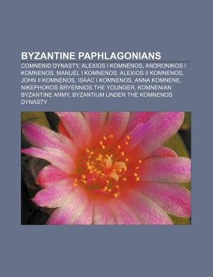 Byzantine Paphlagonians - Comnenid Dynasty, Alexios I Komnenos, Andronikos I Komnenos, Manuel I Komnenos, Alexios II Komnenos,...