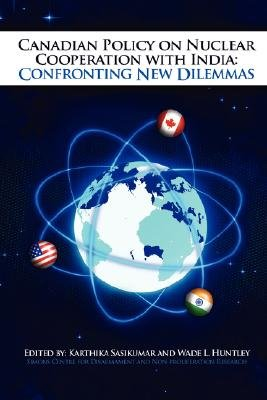 Canadian Policy on Nuclear Cooperation with India: Confronting New Dilemmas (Paperback): Karthika Sasikumar, Wade Huntley