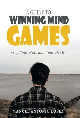A Guide to Winning Mind Games - Keep Your Hair and Your Health (Hardcover): Manuel Antonio Lopez