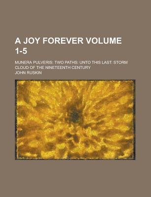 A Joy Forever; Munera Pulveris - Two Paths: Unto This Last: Storm Cloud of the Nineteenth Century Volume 1-5 (Paperback): John...