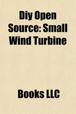 DIY Open Source - Small Wind Turbine (Paperback): Books Llc