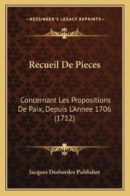 Recueil de Pieces - Concernant Les Propositions de Paix, Depuis L'Annee 1706 (1712) (French, Paperback): Jacques Desbordes...