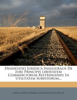 Dissertatio Juridica Inauguralis de Jure Principis Libertatem Commerciorum Restringendi in Utilitatem Subditorum... (English,...