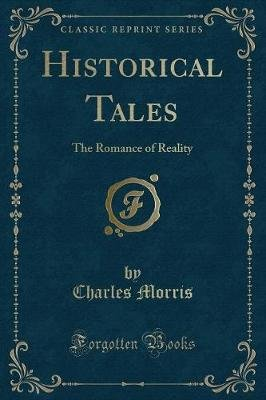 Historical Tales - The Romance of Reality (Classic Reprint) (Paperback): Charles Morris