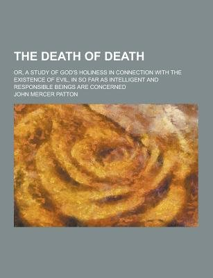 The Death of Death; Or, a Study of God's Holiness in Connection with the Existence of Evil, in So Far as Intelligent and...