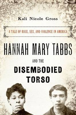 Hannah Mary Tabbs and the Disembodied Torso - A Tale of Race, Sex, and Violence in America (Hardcover): Kali Nicole Gross