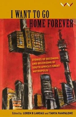 I want to go home forever - Stories of becoming and belonging in South Africa's great metropolis (Paperback): Loren B....