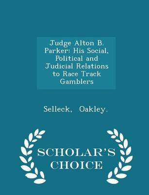 Judge Alton B. Parker - His Social, Political and Judicial Relations to Race Track Gamblers - Scholar's Choice Edition...