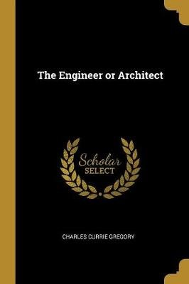 The Engineer or Architect (Paperback): Charles Currie Gregory