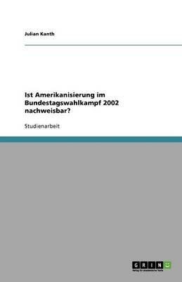 Ist Amerikanisierung Im Bundestagswahlkampf 2002 Nachweisbar? (German, Paperback): Julian Kanth