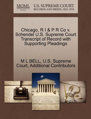 Chicago, R I & P R Co V. Schendel U.S. Supreme Court Transcript of Record with Supporting Pleadings (Paperback): M L Bell,...