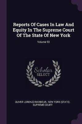 Reports of Cases in Law and Equity in the Supreme Court of the State of New York; Volume 53 (Paperback): Oliver Lorenzo Barbour
