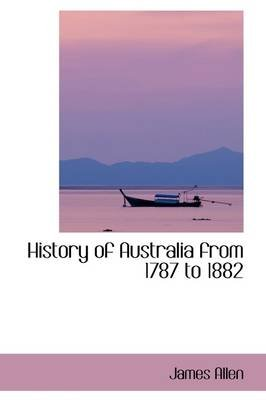 History of Australia from 1787 to 1882 (Paperback): James Allen