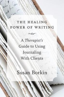 The Healing Power of Writing - A Therapist's Guide to Using Journaling With Clients (Hardcover): Susan Borkin