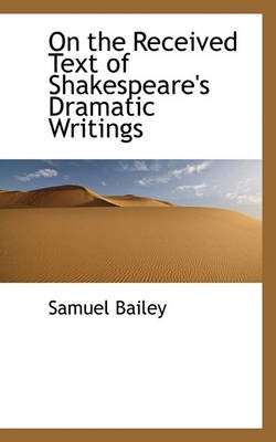 On the Received Text of Shakespeare's Dramatic Writings (Paperback): Samuel Bailey