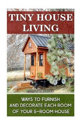 Tiny House Living - Ways to Furnish and Decorate Each Room of Your 5-Room House.: (Tiny House Living, Tiny Home Living, Small...