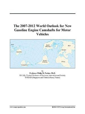 The 2007-2012 World Outlook for New Gasoline Engine Camshafts for Motor Vehicles (Electronic book text): Inc. Icon Group...