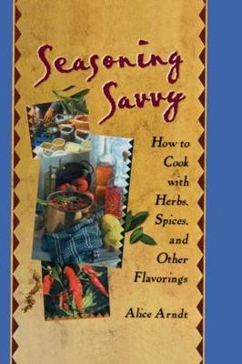 Seasoning Savvy - How to Cook with Herbs, Spices, and Other Flavorings (Hardcover): Alice Arndt