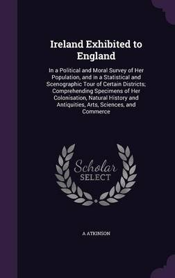 Ireland Exhibited to England - In a Political and Moral Survey of Her Population, and in a Statistical and Scenographic Tour of...