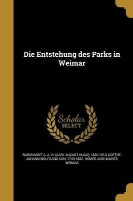 Die Entstehung Des Parks in Weimar (German, Paperback): C a H (Carl August Hugo) Burkhardt, Johann Wolfgang Von 1749-1832 Goethe