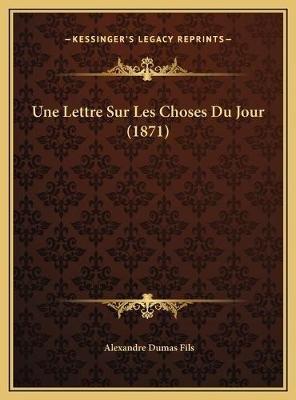 Une Lettre Sur Les Choses Du Jour (1871) (French, Hardcover): Alexandre Dumas fils
