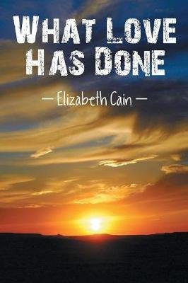 What Love Has Done (Paperback): Elizabeth Cain