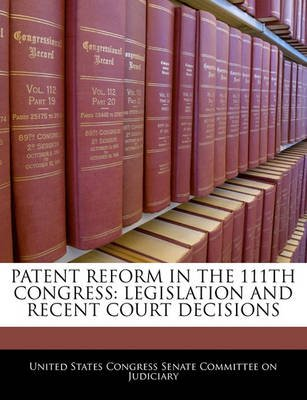 Patent Reform in the 111th Congress - Legislation and Recent Court Decisions (Paperback): United States Congress Senate...