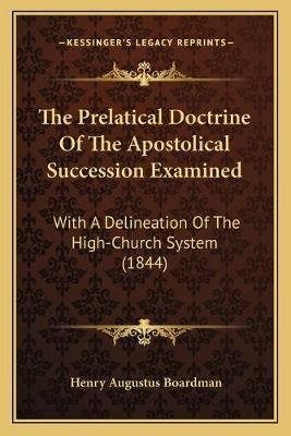 The Prelatical Doctrine of the Apostolical Succession Examined - With a Delineation of the High-Church System (1844)...
