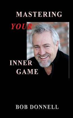 Mastering Your Inner Game - The Foundation for Your Next Level (Paperback): Bob Donnell