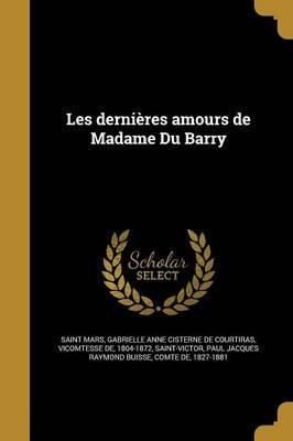 Les Dernieres Amours de Madame Du Barry (French, Paperback): Gabrielle Anne Cisterne De C Saint-Mars, Paul Jacques Raymond...