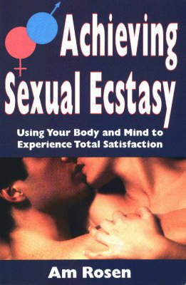 Achieving Sexual Ecstacy - Using Your Body and Mind to Experience Total Satisfaction (Paperback): Am Rosen