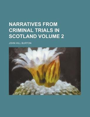 Narratives from Criminal Trials in Scotland Volume 2 (Paperback): John Hill Burton
