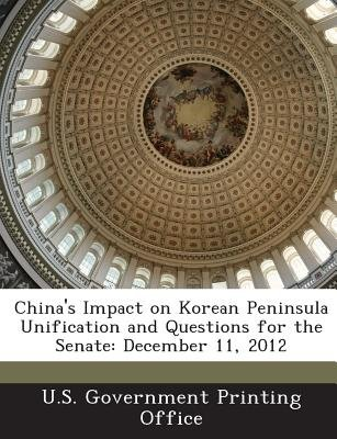 China's Impact on Korean Peninsula Unification and Questions for the Senate - December 11, 2012 (Paperback): U.S....