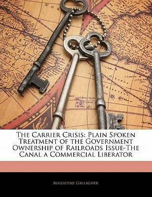 The Carrier Crisis - Plain Spoken Treatment of the Government Ownership of Railroads Issue-The Canal a Commercial Liberator...