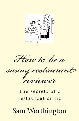How to be a savvy restaurant reviewer - The secrets of a restaurant critic (Paperback): Sam Worthington