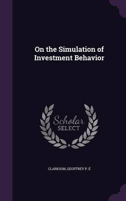 On the Simulation of Investment Behavior (Hardcover): Geoffrey P.E. Clarkson